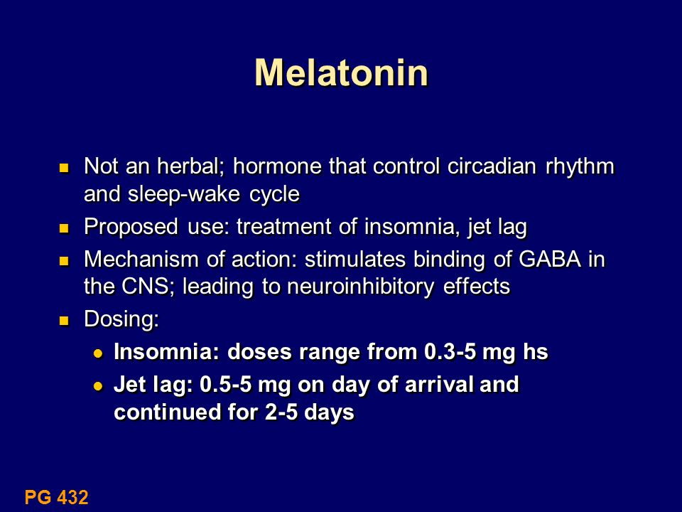 MelatoninNot an herbal; hormone that control circadian rhythm and sleep-wake cycle. Proposed use: treatment of insomnia, jet lag.