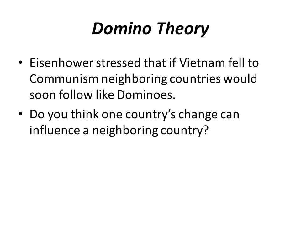 Domino Theory Eisenhower stressed that if Vietnam fell to Communism neighboring countries would soon follow like Dominoes.