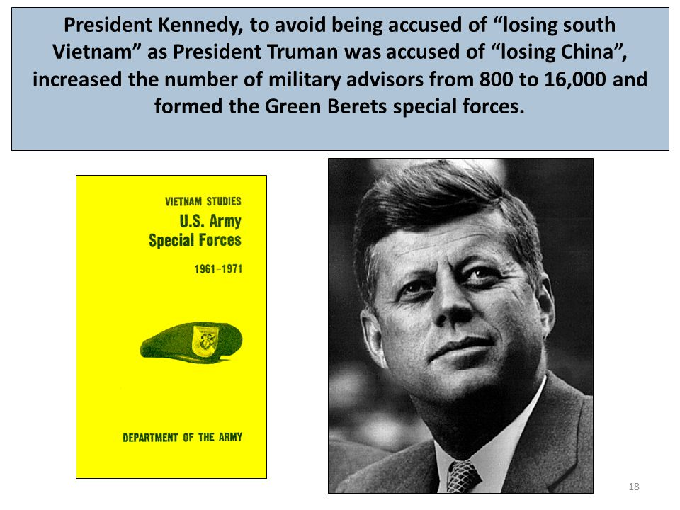 President Kennedy, to avoid being accused of losing south Vietnam as President Truman was accused of losing China , increased the number of military advisors from 800 to 16,000 and formed the Green Berets special forces.