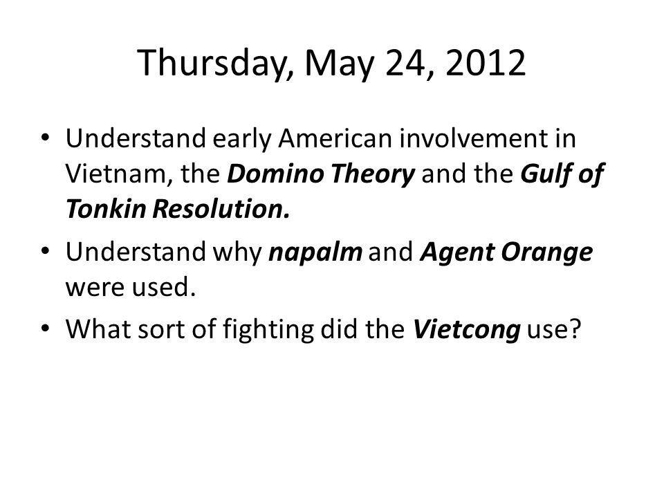 Thursday, May 24, 2012 Understand early American involvement in Vietnam, the Domino Theory and the Gulf of Tonkin Resolution.