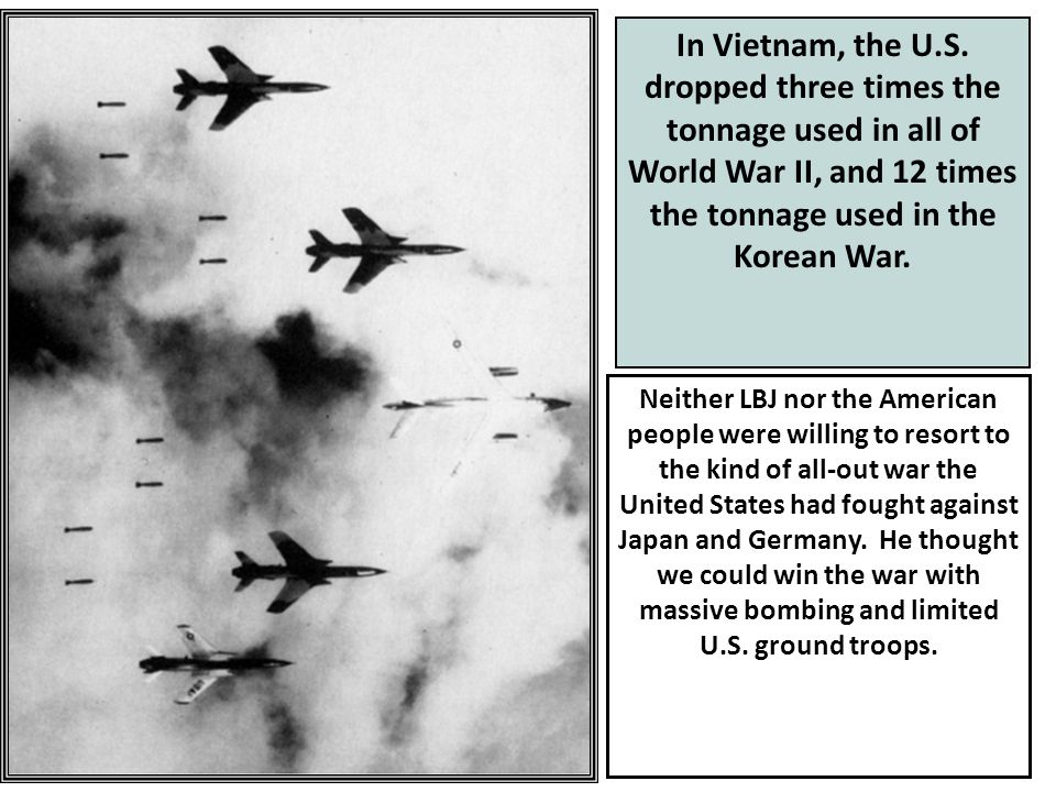 In Vietnam, the U.S. dropped three times the tonnage used in all of World War II, and 12 times the tonnage used in the Korean War.
