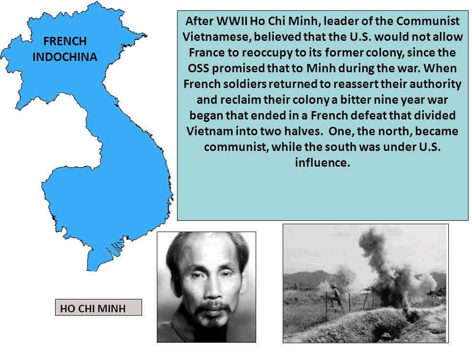 After WWII Ho Chi Minh, leader of the Communist Vietnamese, believed that the U.S. would not allow France to reoccupy to its former colony, since the OSS promised that to Minh during the war. When French soldiers returned to reassert their authority and reclaim their colony a bitter nine year war began that ended in a French defeat that divided Vietnam into two halves. One, the north, became communist, while the south was under U.S. influence.