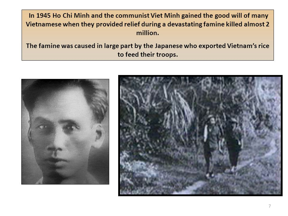 In 1945 Ho Chi Minh and the communist Viet Minh gained the good will of many Vietnamese when they provided relief during a devastating famine killed almost 2 million.