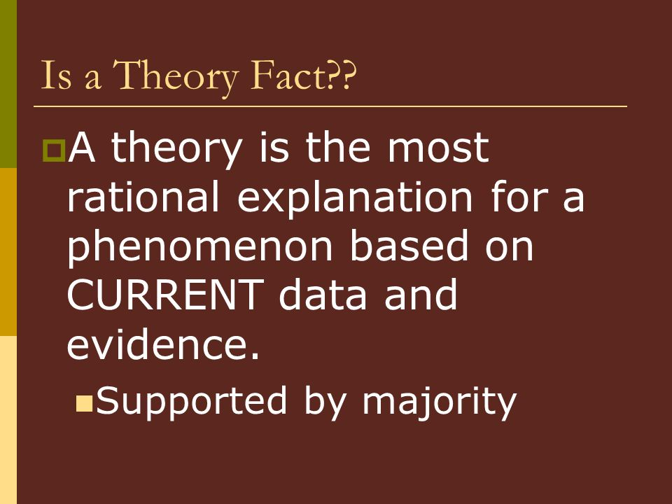Is a Theory Fact A theory is the most rational explanation for a phenomenon based on CURRENT data and evidence.