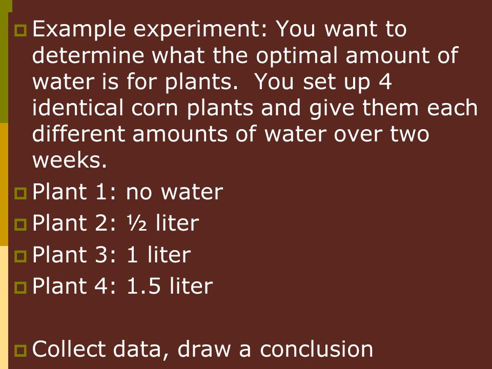 Example experiment: You want to determine what the optimal amount of water is for plants. You set up 4 identical corn plants and give them each different amounts of water over two weeks.
