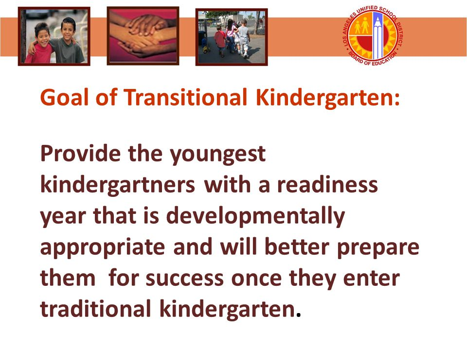Goal of Transitional Kindergarten: Provide the youngest kindergartners with a readiness year that is developmentally appropriate and will better prepare them for success once they enter traditional kindergarten.