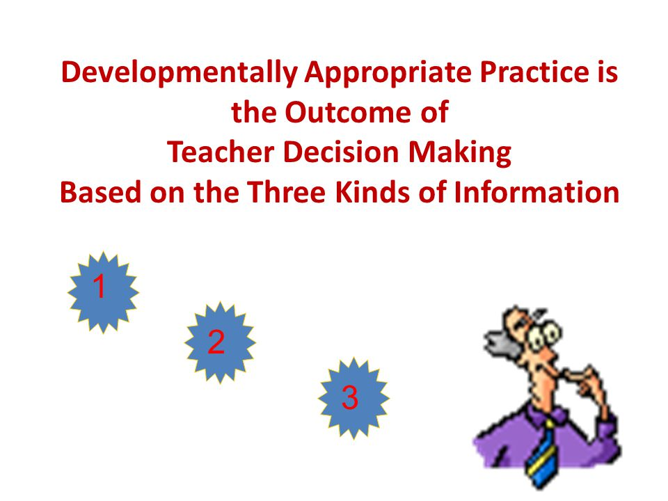 Developmentally Appropriate Practice is the Outcome of Teacher Decision Making Based on the Three Kinds of Information