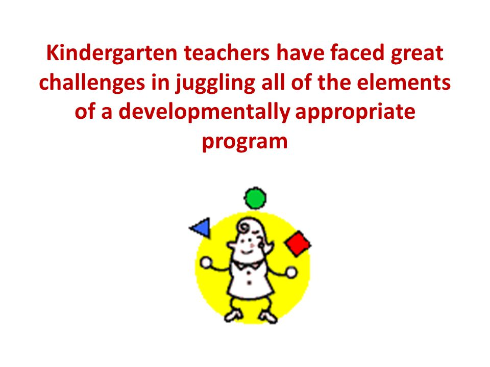 Kindergarten teachers have faced great challenges in juggling all of the elements of a developmentally appropriate program