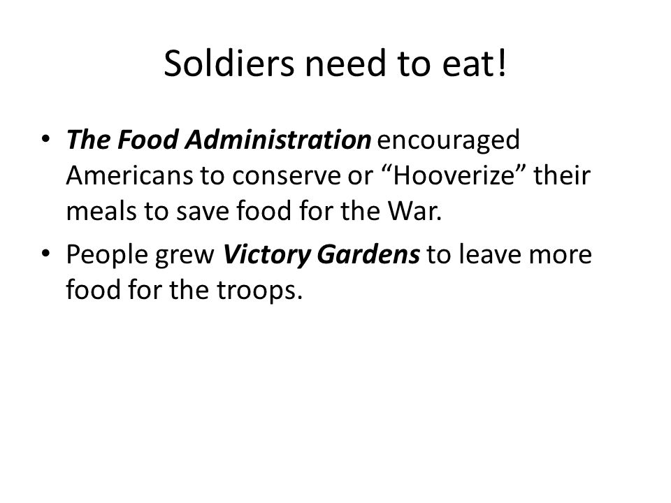 Soldiers need to eat! The Food Administration encouraged Americans to conserve or Hooverize their meals to save food for the War.