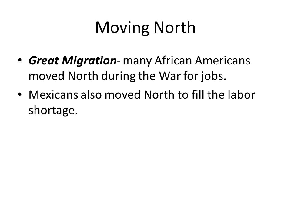 Moving North Great Migration- many African Americans moved North during the War for jobs.