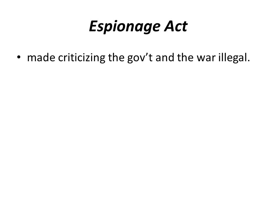 Espionage Act made criticizing the gov't and the war illegal.