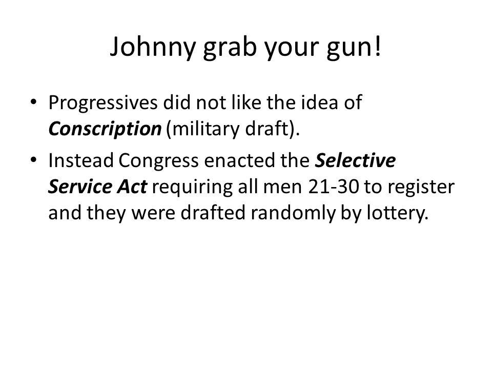 Johnny grab your gun! Progressives did not like the idea of Conscription (military draft).