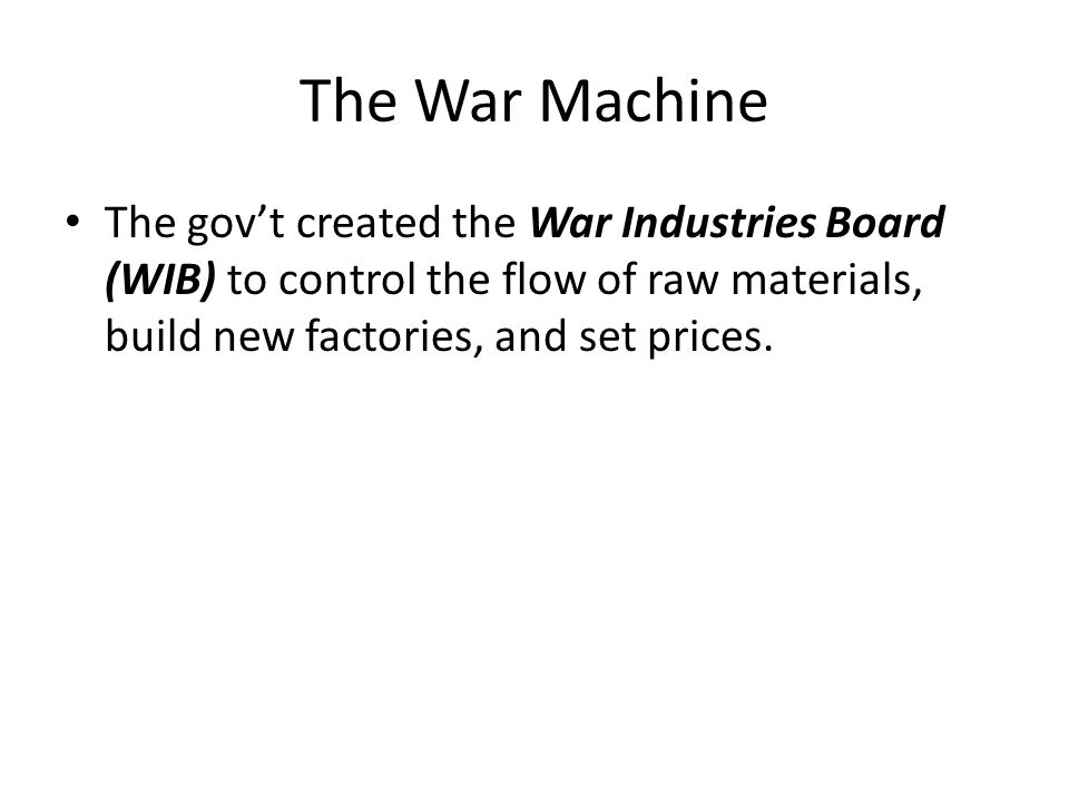 The War Machine The gov't created the War Industries Board (WIB) to control the flow of raw materials, build new factories, and set prices.