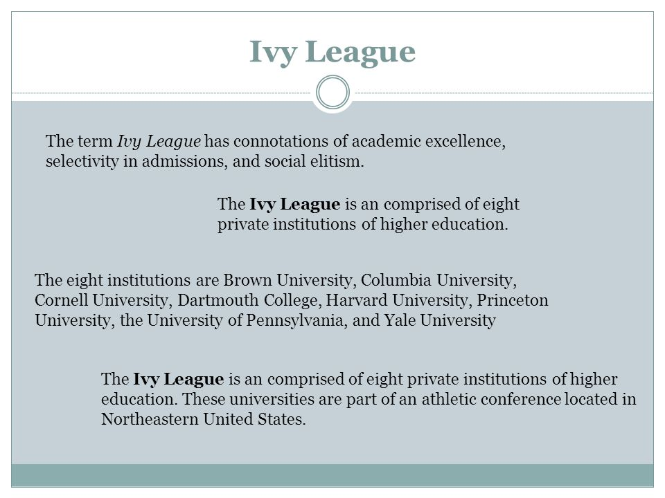Ivy League The term Ivy League has connotations of academic excellence, selectivity in admissions, and social elitism.