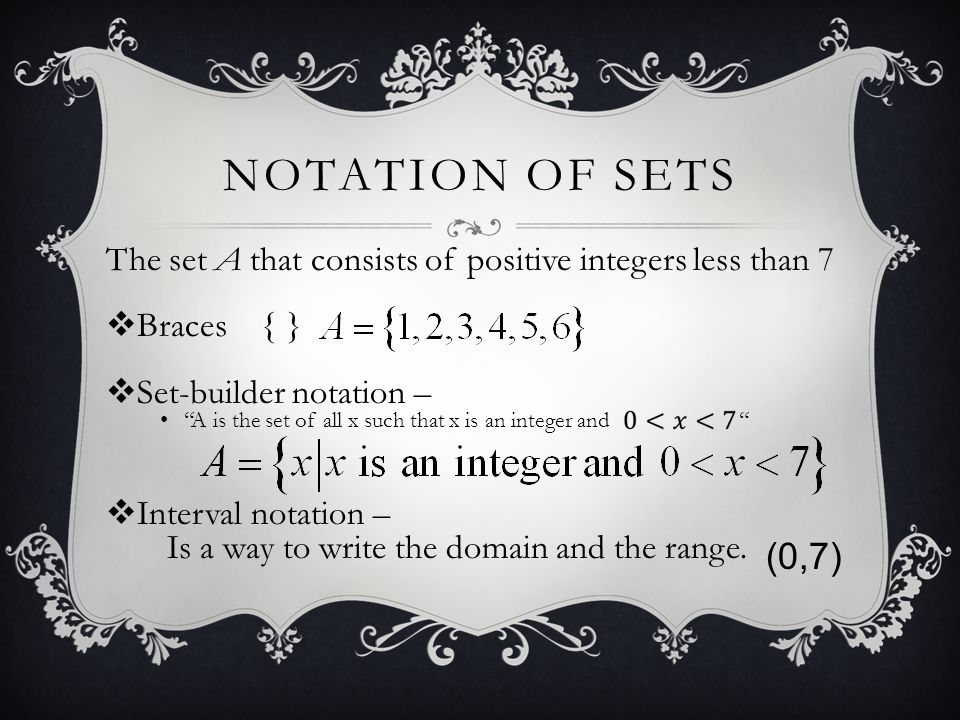 Notation of Sets The set A that consists of positive integers less than 7. Braces { } Set-builder notation –