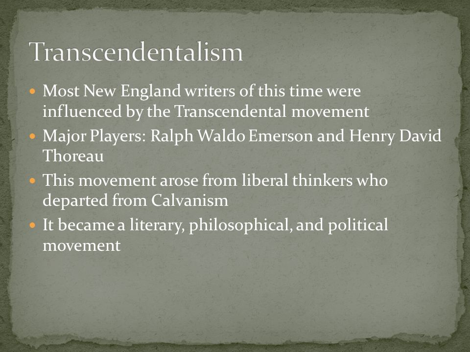 Transcendentalism Most New England writers of this time were influenced by the Transcendental movement.
