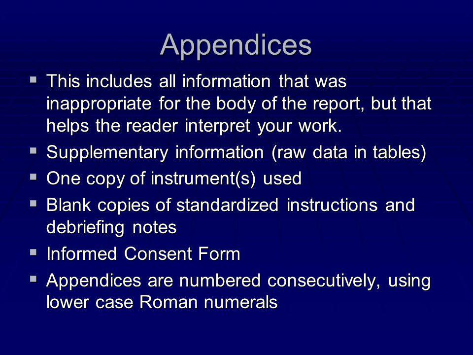 Appendices This includes all information that was inappropriate for the body of the report, but that helps the reader interpret your work.