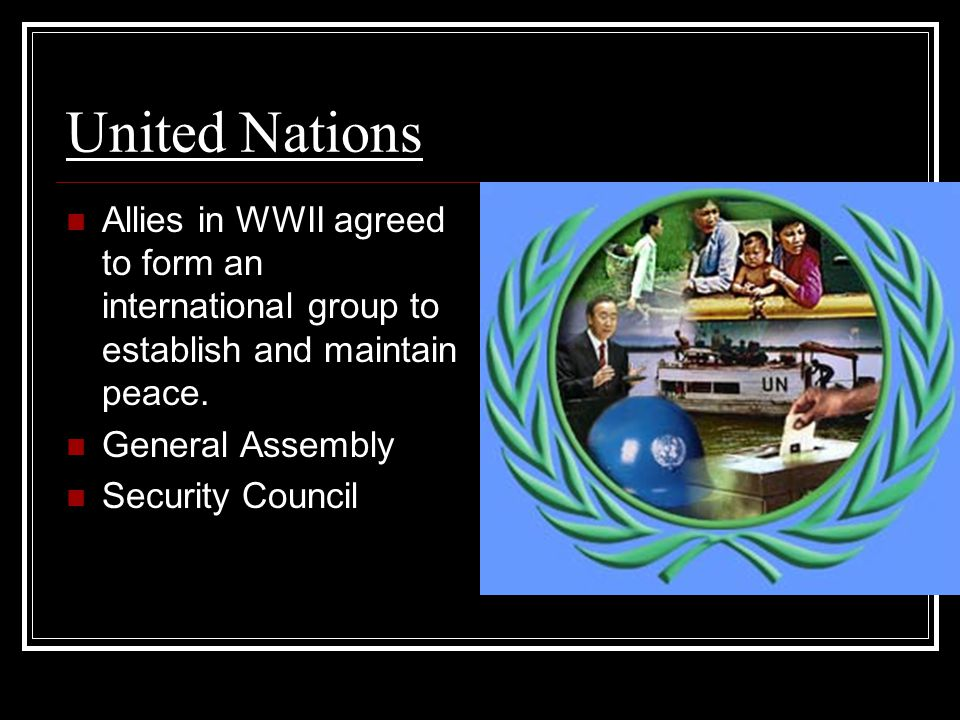 United Nations Allies in WWII agreed to form an international group to establish and maintain peace.