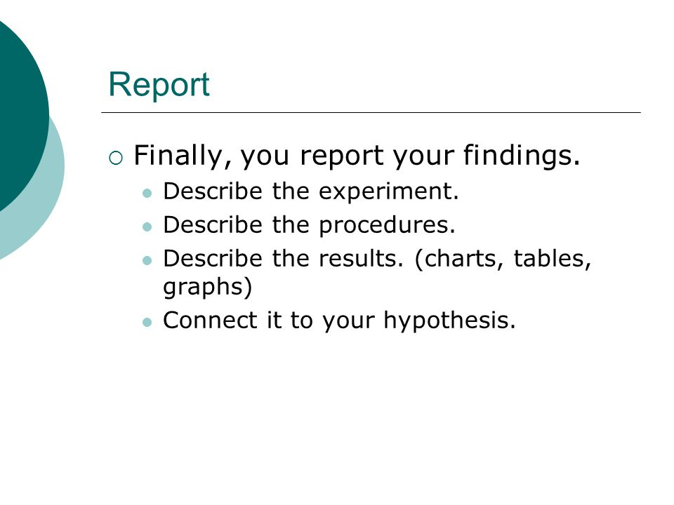 Report Finally, you report your findings. Describe the experiment.