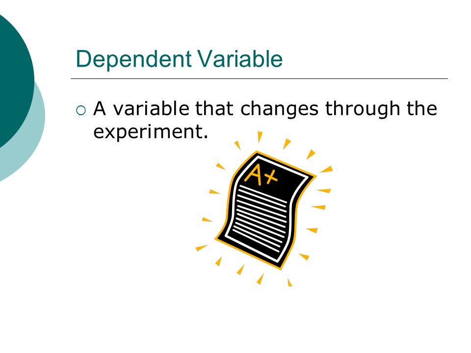 Dependent Variable A variable that changes through the experiment.