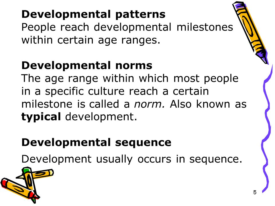 Developmental patterns People reach developmental milestones within certain age ranges.