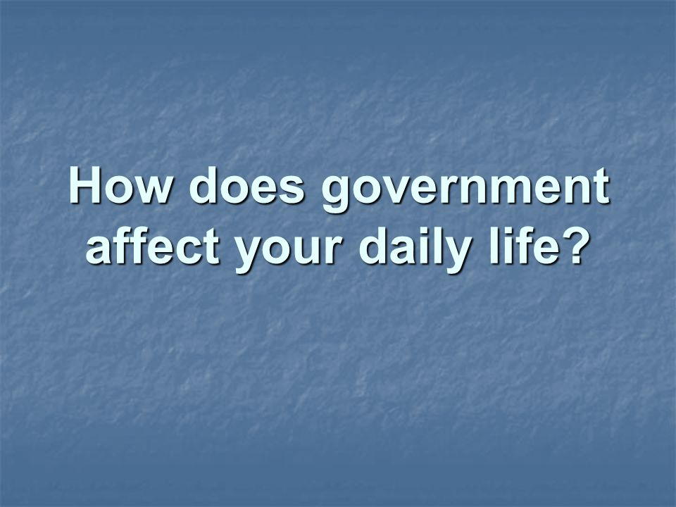 How does government affect your daily life