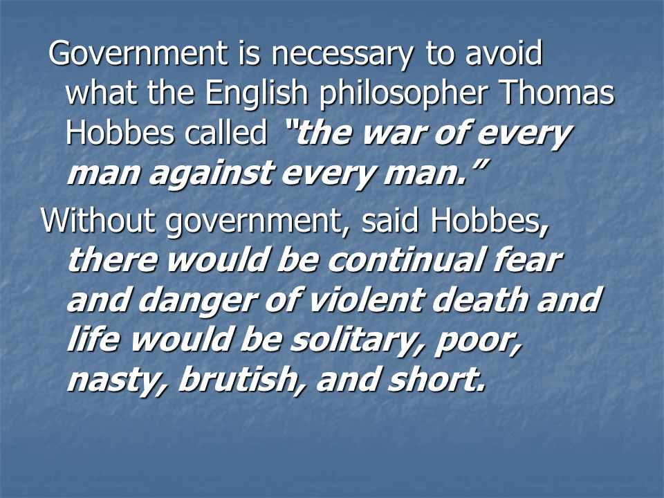 Government is necessary to avoid what the English philosopher Thomas Hobbes called the war of every man against every man.
