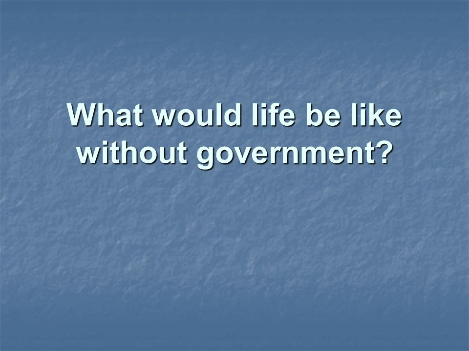 What would life be like without government