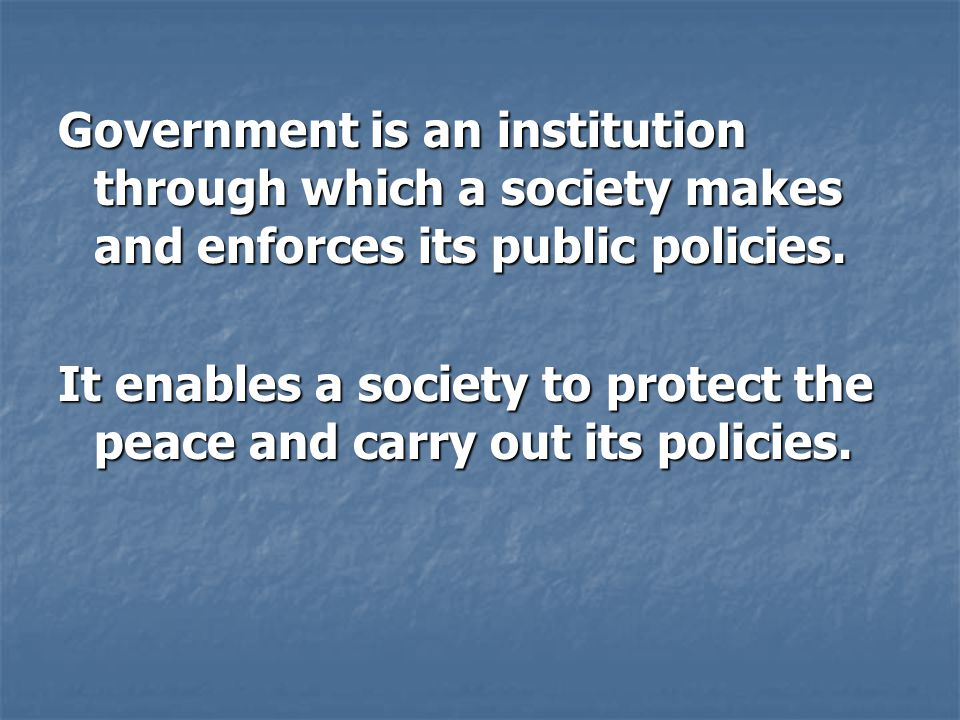 Government is an institution through which a society makes and enforces its public policies.