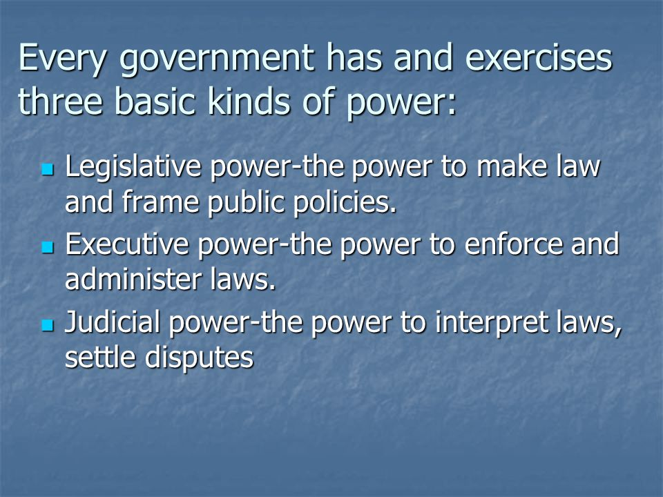 Every government has and exercises three basic kinds of power: