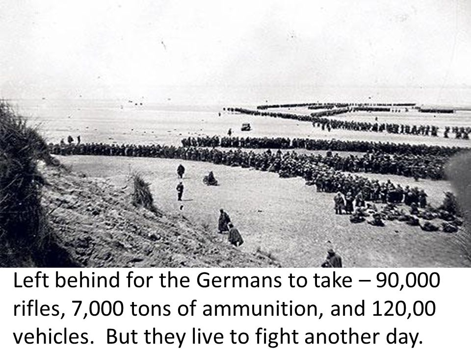 Left behind for the Germans to take – 90,000 rifles, 7,000 tons of ammunition, and 120,00 vehicles.