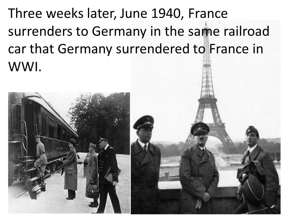 Three weeks later, June 1940, France surrenders to Germany in the same railroad car that Germany surrendered to France in WWI.