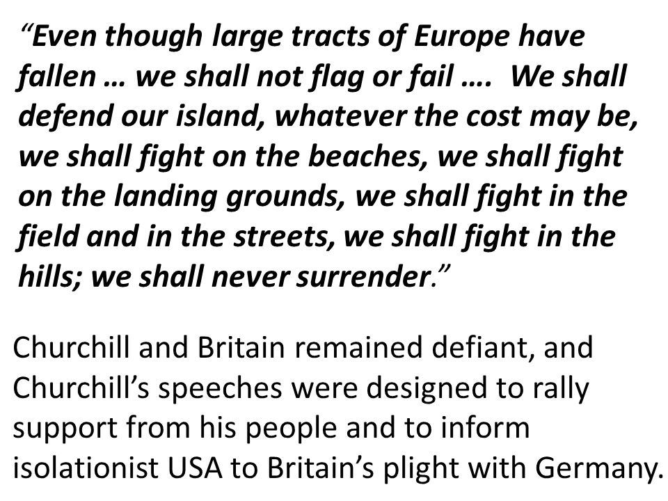 Even though large tracts of Europe have fallen … we shall not flag or fail …. We shall defend our island, whatever the cost may be, we shall fight on the beaches, we shall fight on the landing grounds, we shall fight in the field and in the streets, we shall fight in the hills; we shall never surrender.