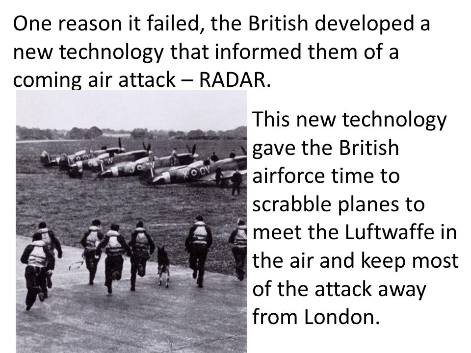 One reason it failed, the British developed a new technology that informed them of a coming air attack – RADAR.