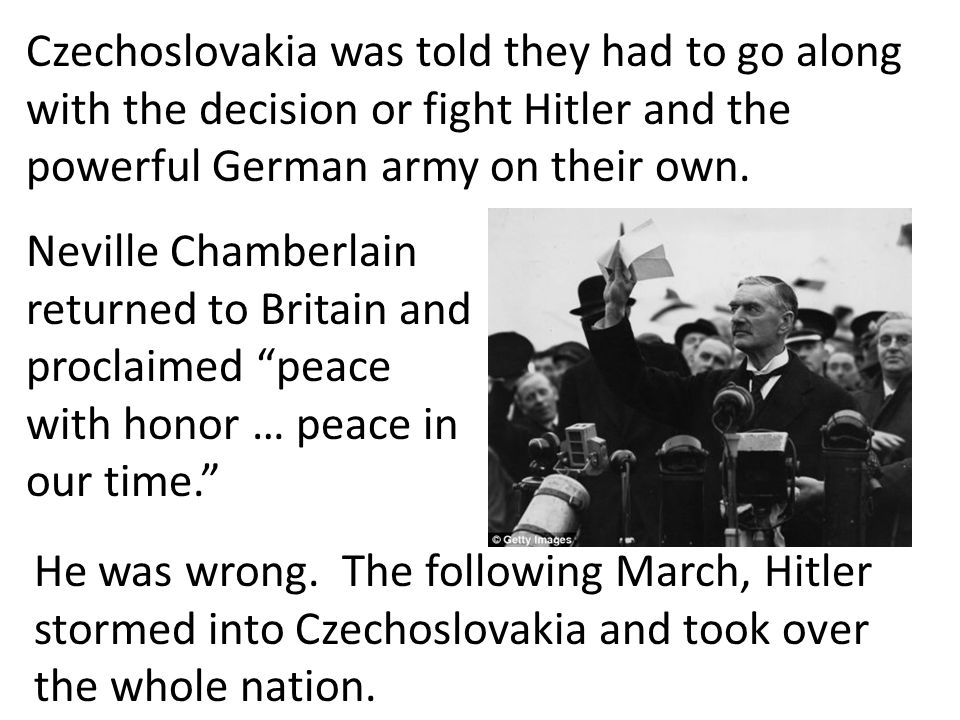 Czechoslovakia was told they had to go along with the decision or fight Hitler and the powerful German army on their own.