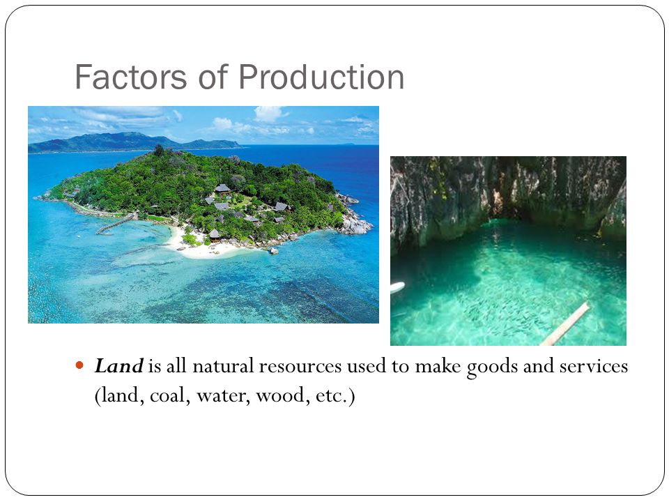Factors of Production Land is all natural resources used to make goods and services (land, coal, water, wood, etc.)