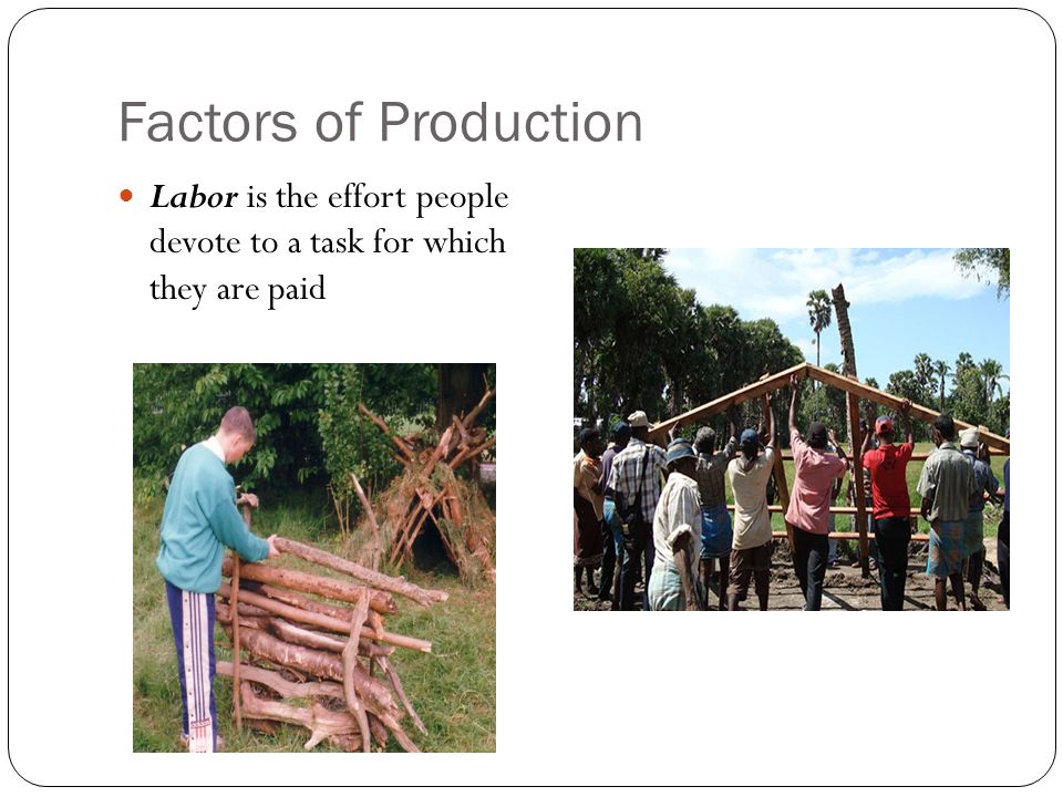 Factors of Production Labor is the effort people devote to a task for which they are paid