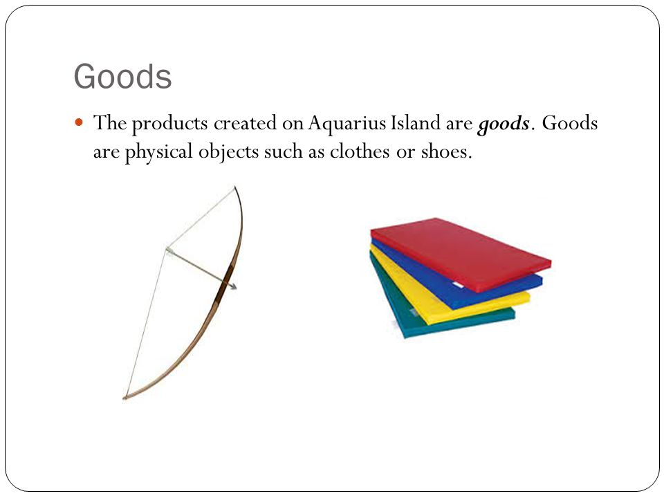 Goods The products created on Aquarius Island are goods.