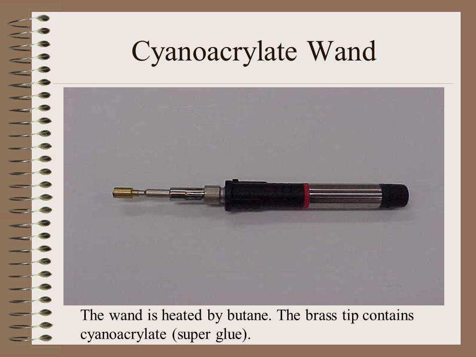 Cyanoacrylate Wand The wand is heated by butane. The brass tip contains cyanoacrylate (super glue).