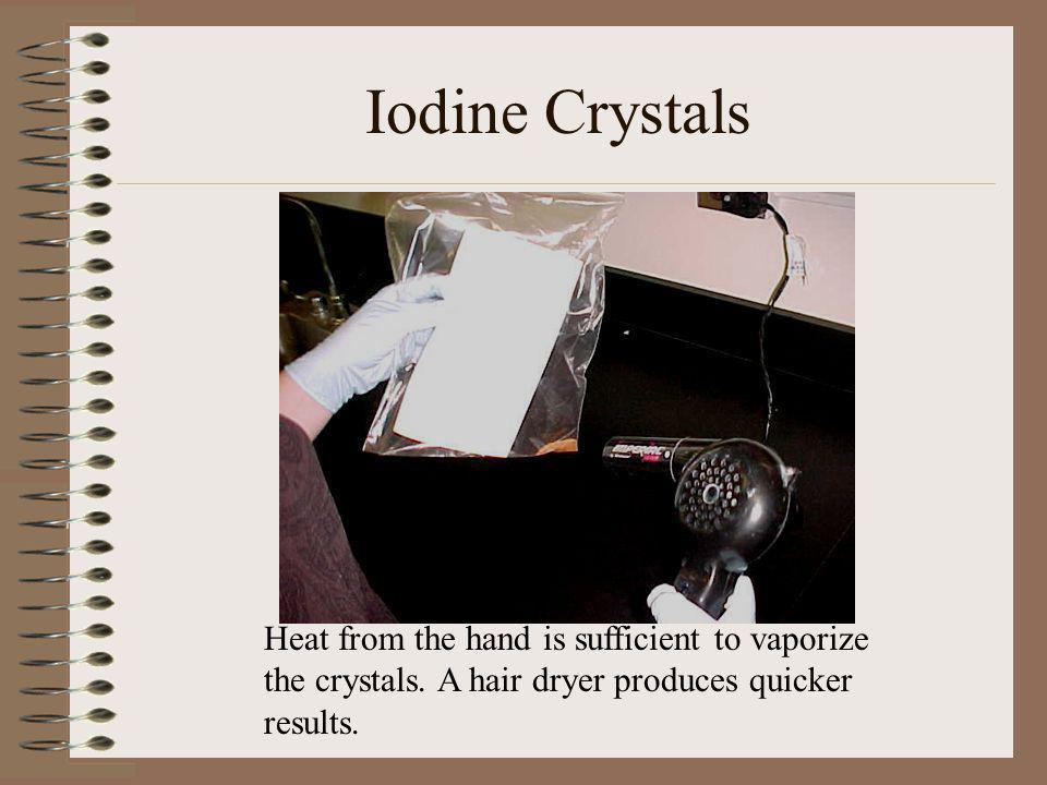 Iodine Crystals Heat from the hand is sufficient to vaporize the crystals.