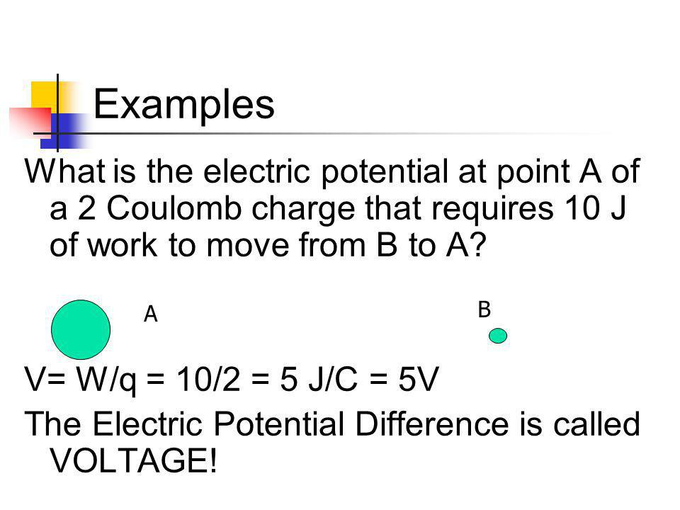 Examples What is the electric potential at point A of a 2 Coulomb charge that requires 10 J of work to move from B to A