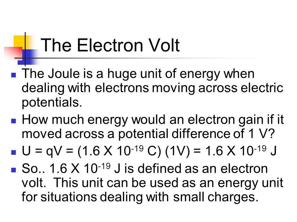 The Electron Volt The Joule is a huge unit of energy when dealing with electrons moving across electric potentials.