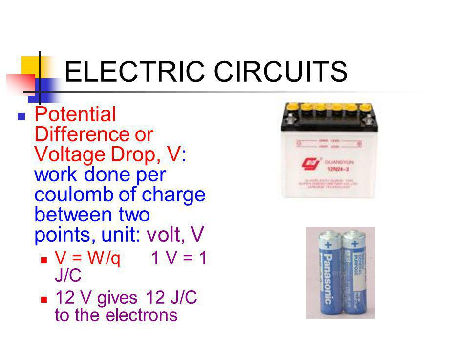 ELECTRIC CIRCUITS Potential Difference or Voltage Drop, V: work done per coulomb of charge between two points, unit: volt, V.