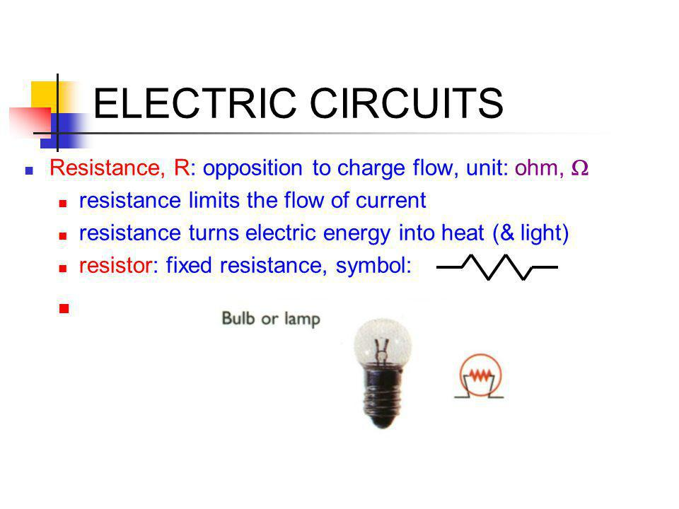 ELECTRIC CIRCUITS Resistance, R: opposition to charge flow, unit: ohm, W. resistance limits the flow of current.