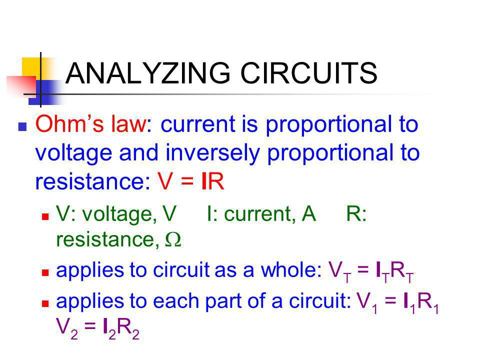 ANALYZING CIRCUITS Ohm's law: current is proportional to voltage and inversely proportional to resistance: V = IR.