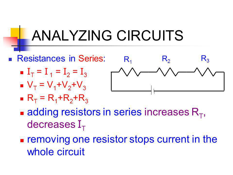 ANALYZING CIRCUITS Resistances in Series: IT = I 1 = I2 = I3. VT = V1+V2+V3. RT = R1+R2+R3. adding resistors in series increases RT, decreases IT.