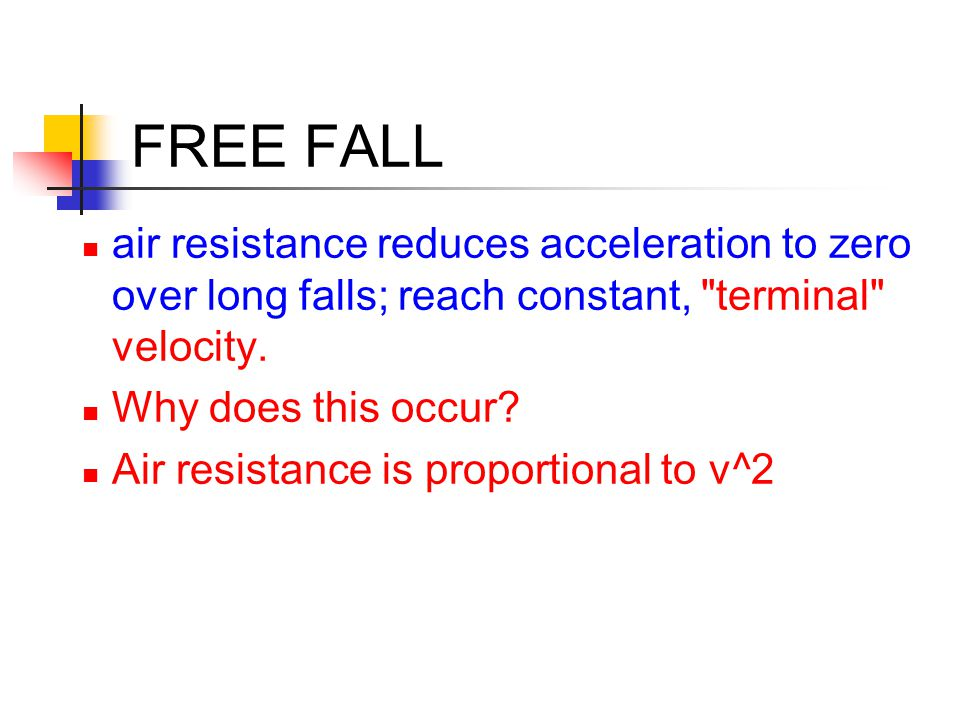 FREE FALL air resistance reduces acceleration to zero over long falls; reach constant, terminal velocity.