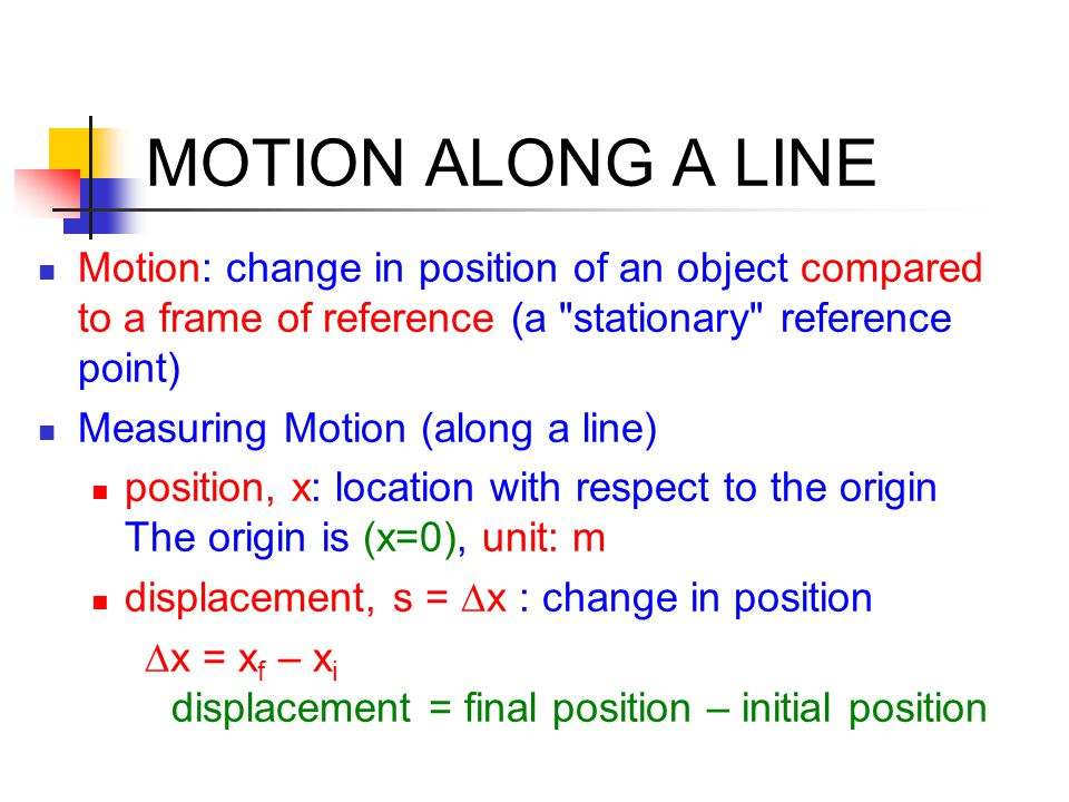 MOTION ALONG A LINE Motion: change in position of an object compared to a frame of reference (a stationary reference point)
