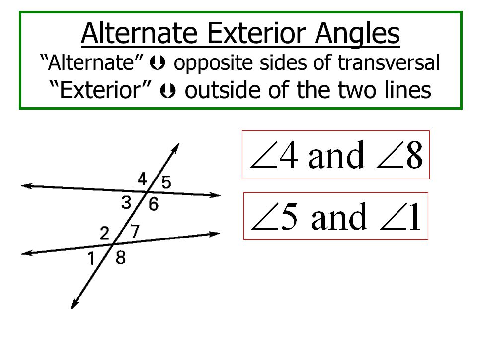 Alternate Exterior Angles Alternate  opposite sides of transversal Exterior  outside of the two lines