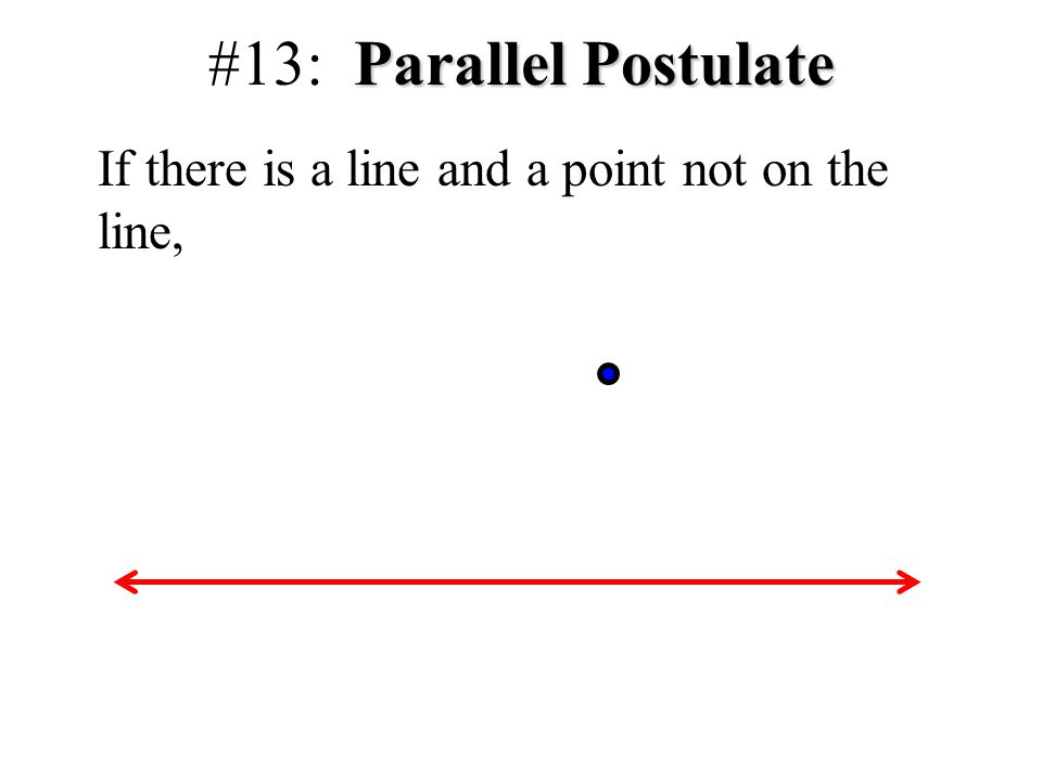 #13: Parallel Postulate If there is a line and a point not on the line,